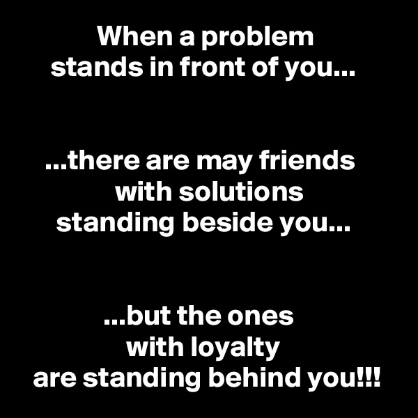 When a problem      stands in front of you...       ...there are may friends                 with solutions       standing beside you...                 ...but the ones                   with loyalty   are standing behind you!!!