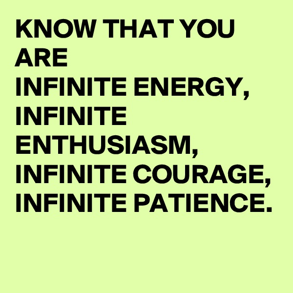 KNOW THAT YOU ARE  INFINITE ENERGY, INFINITE ENTHUSIASM, INFINITE COURAGE, INFINITE PATIENCE.