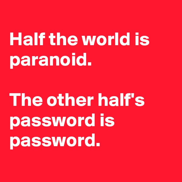 Half the world is paranoid.  The other half's password is password.