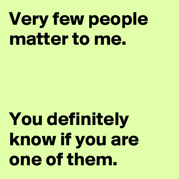 Very few people matter to me.    You definitely know if you are one of them.
