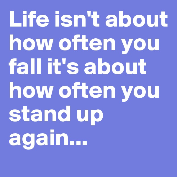 Life isn't about how often you fall it's about how often you stand up again...
