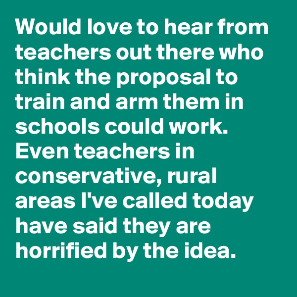 Would love to hear from teachers out there who think the proposal to train and arm them in schools could work. Even teachers in conservative, rural areas I've called today have said they are horrified by the idea.