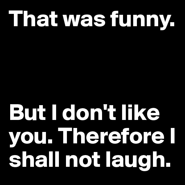 That was funny.     But I don't like you. Therefore I shall not laugh.