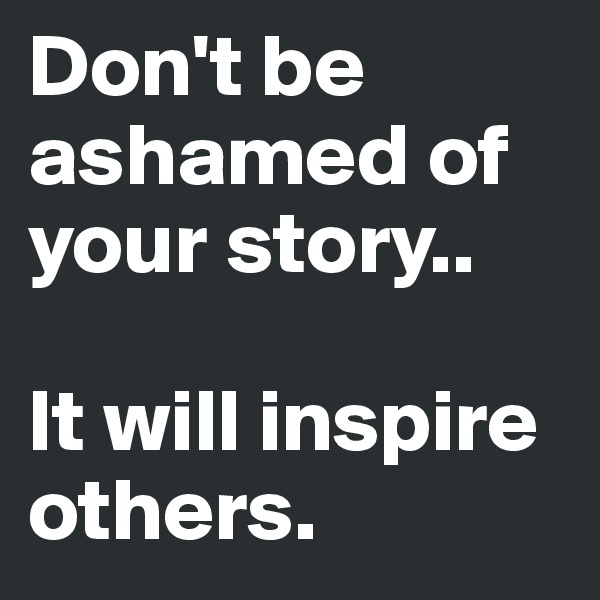 Don't be ashamed of your story..   It will inspire others.