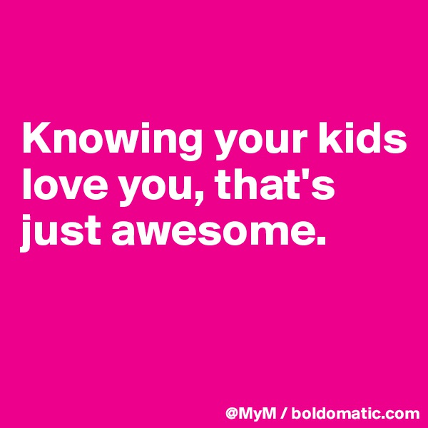 Knowing your kids love you, that's just awesome.