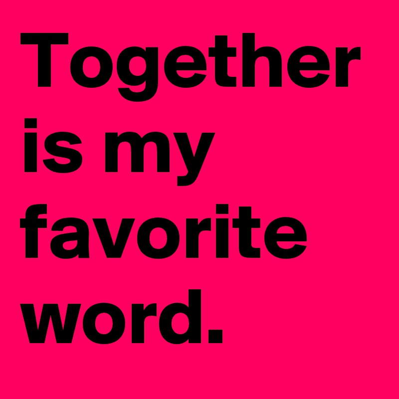 Together is my favorite word.