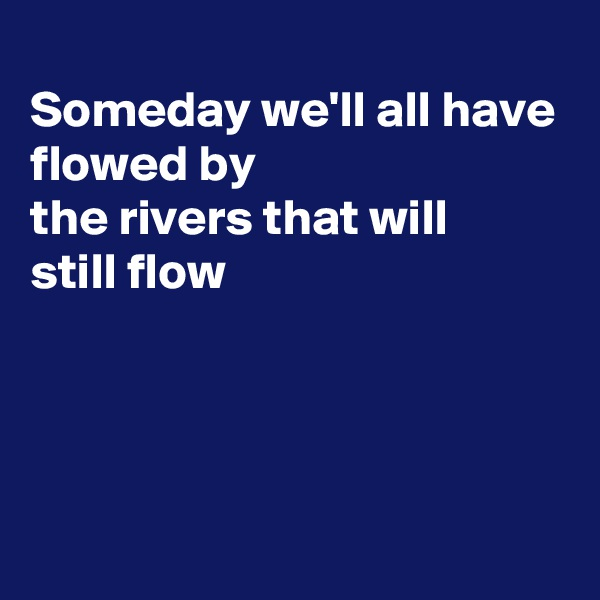 Someday we'll all have flowed by the rivers that will  still flow