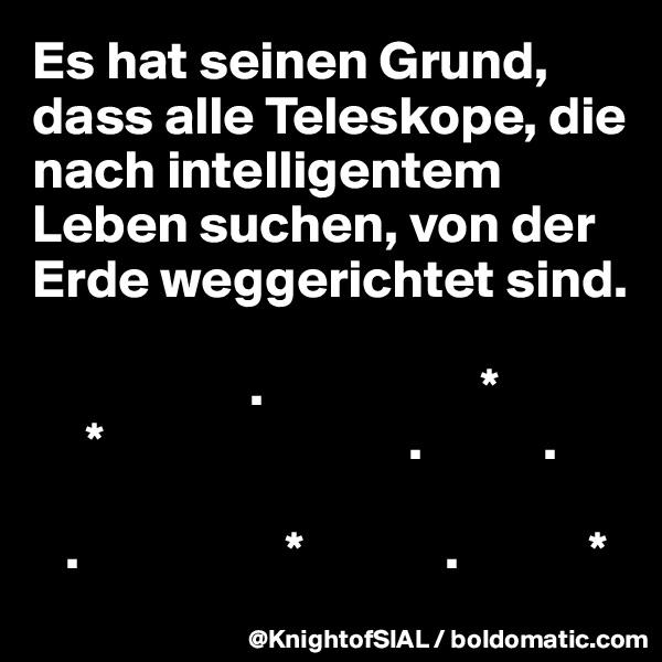 Es hat seinen Grund, dass alle Teleskope, die nach intelligentem Leben suchen, von der Erde weggerichtet sind.                      .                    *       *                            .           .     .                   *             .            *