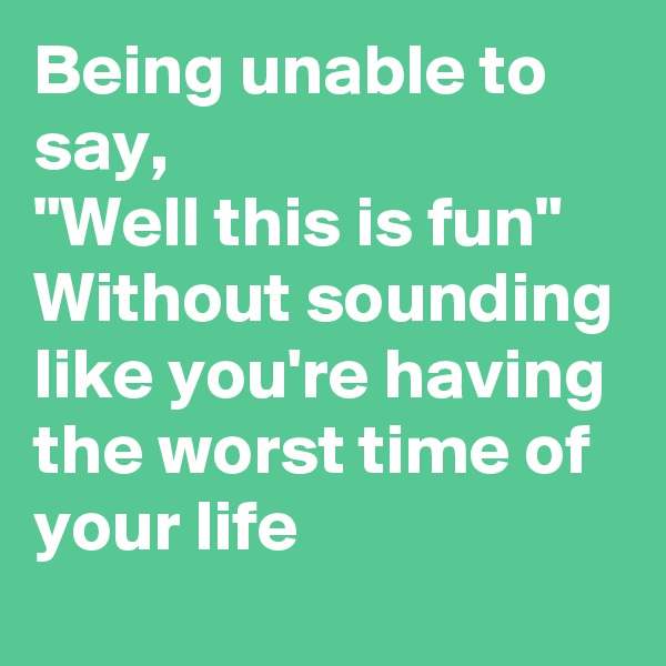 """Being unable to say, """"Well this is fun"""" Without sounding like you're having the worst time of your life"""