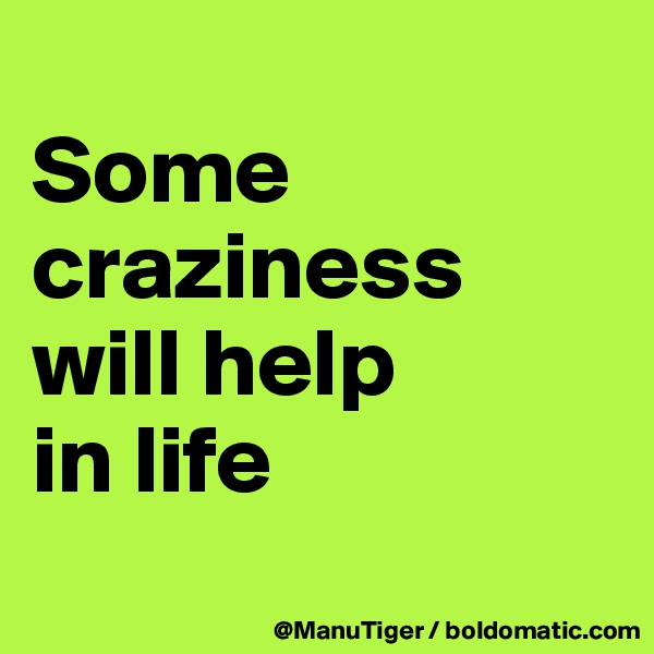 Some craziness will help  in life