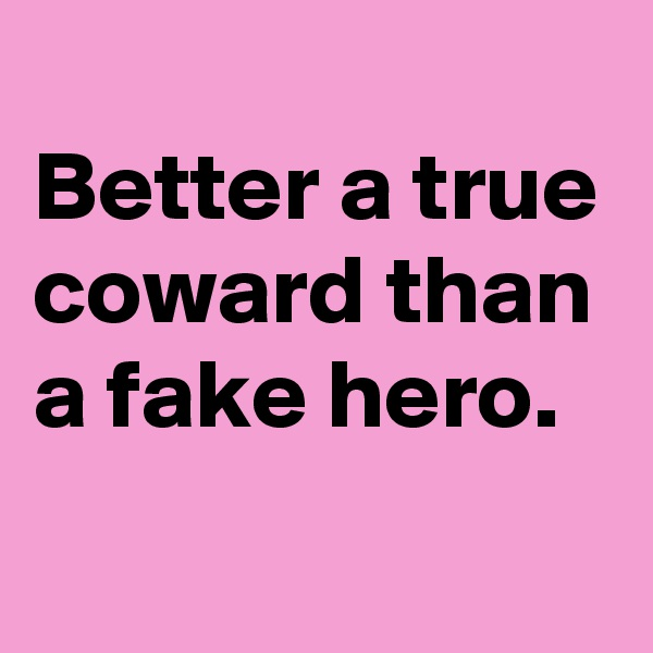 Better a true coward than a fake hero.