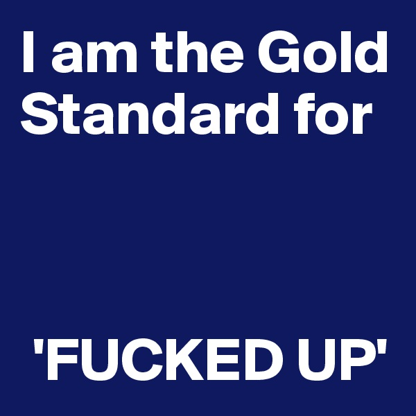 I am the Gold Standard for        'FUCKED UP'
