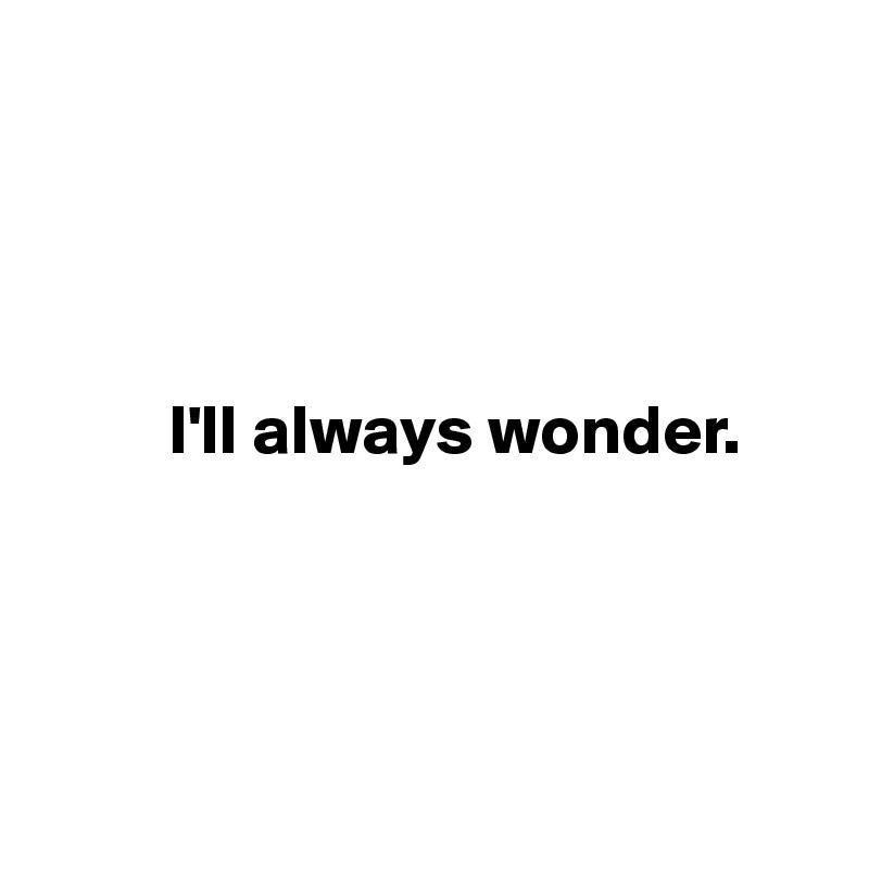 I'll always wonder.