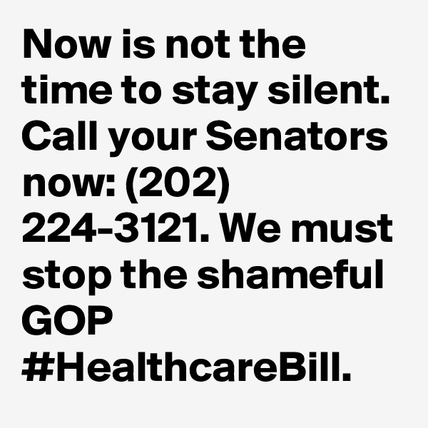 Now is not the time to stay silent. Call your Senators now: (202) 224-3121. We must stop the shameful GOP #HealthcareBill.