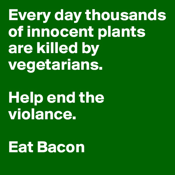 Every day thousands of innocent plants are killed by vegetarians.  Help end the violance.  Eat Bacon