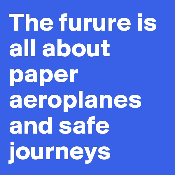 The furure is all about paper aeroplanes                      and safe journeys