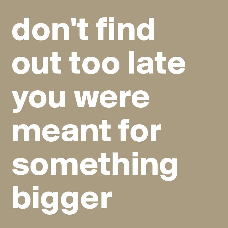 don't find  out too late you were meant for something bigger