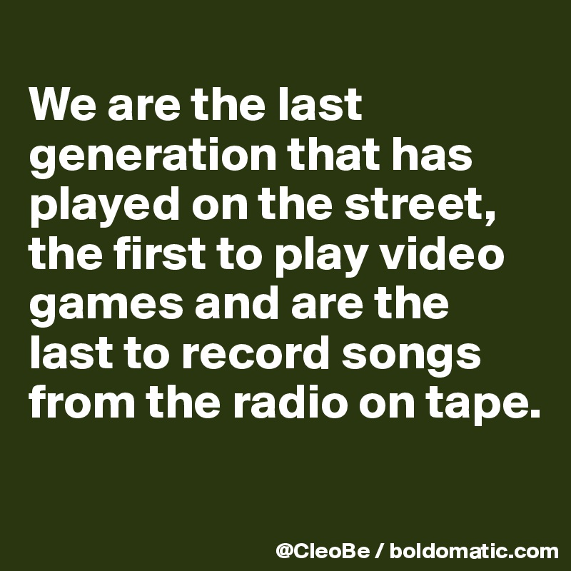 We are the last generation that has played on the street, the first to play video games and are the last to record songs from the radio on tape.