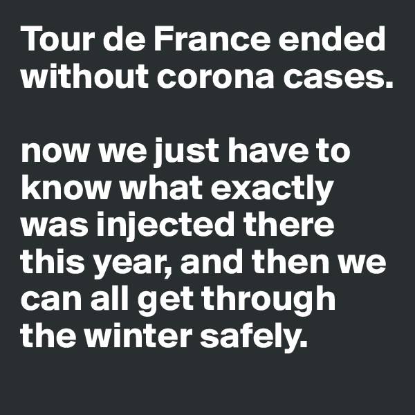 Tour de France ended without corona cases.  now we just have to know what exactly was injected there this year, and then we can all get through the winter safely.