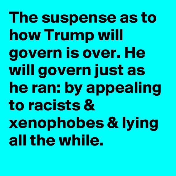 The suspense as to how Trump will govern is over. He will govern just as he ran: by appealing to racists & xenophobes & lying all the while.