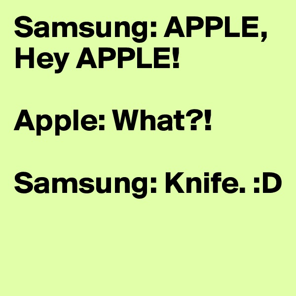 Samsung: APPLE, Hey APPLE!  Apple: What?!  Samsung: Knife. :D