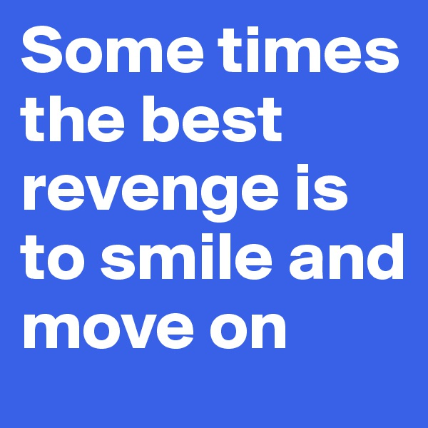 Some times the best revenge is to smile and move on