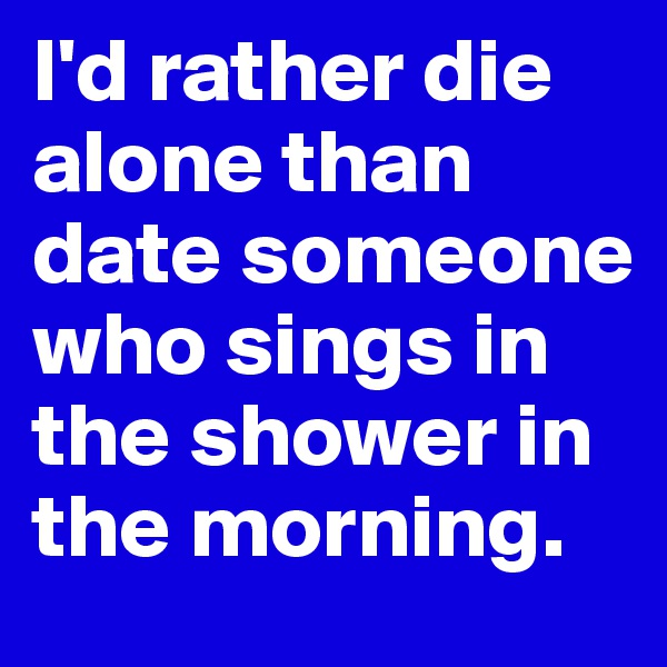 I'd rather die alone than date someone who sings in the shower in the morning.