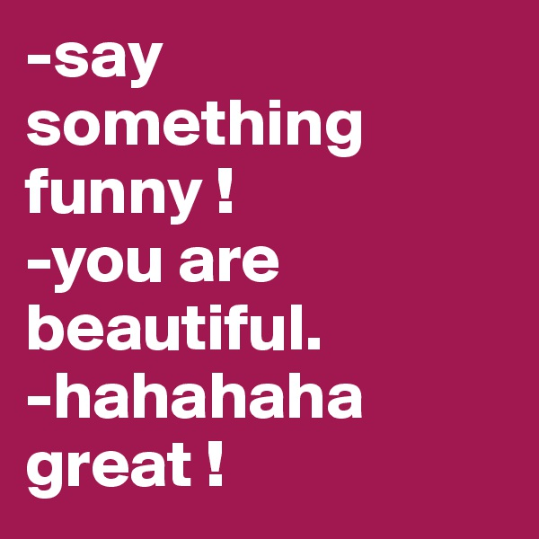 -say something funny !  -you are beautiful. -hahahaha great !
