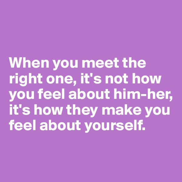 When you meet the right one, it's not how you feel about him-her, it's how they make you feel about yourself.