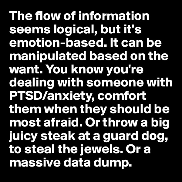 The flow of information seems logical, but it's emotion-based. It can be manipulated based on the want. You know you're dealing with someone with PTSD/anxiety, comfort them when they should be most afraid. Or throw a big juicy steak at a guard dog, to steal the jewels. Or a massive data dump.
