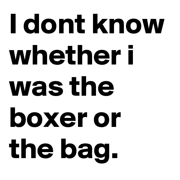 I dont know whether i was the boxer or the bag.