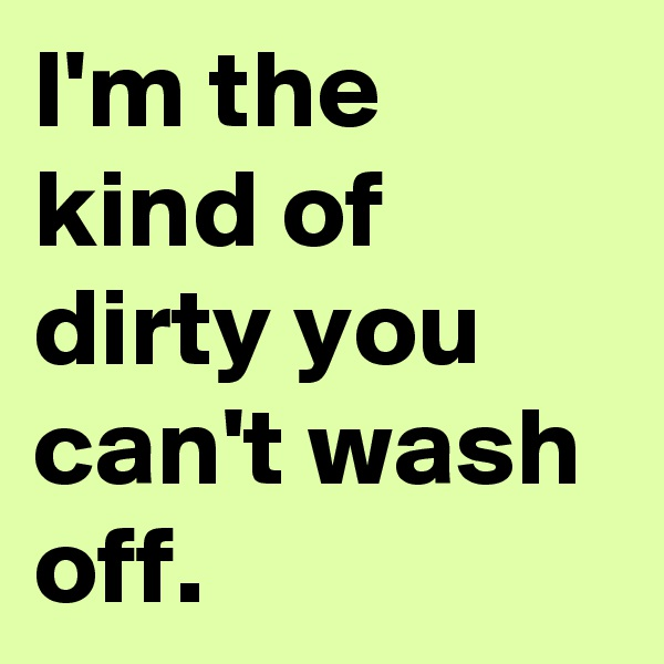 I'm the kind of dirty you can't wash off.
