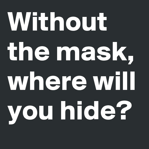 Without the mask, where will you hide?