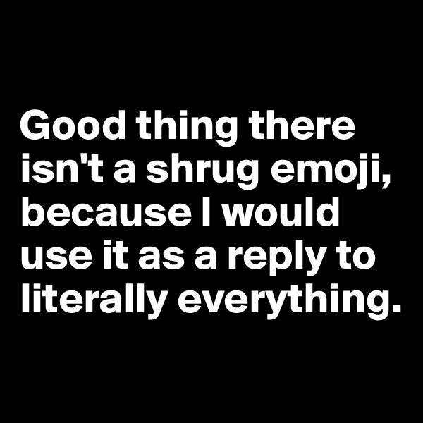 Good thing there isn't a shrug emoji, because I would use it as a reply to literally everything.