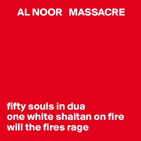 AL NOOR   MASSACRE         fifty souls in dua one white shaitan on fire  will the fires rage