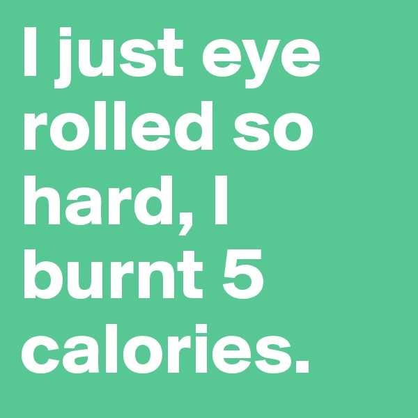 I just eye rolled so hard, I burnt 5 calories.