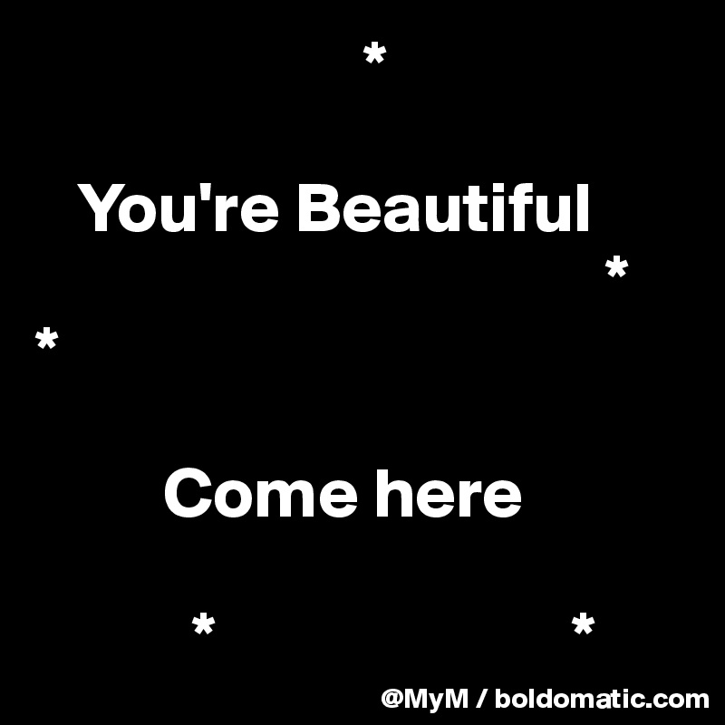 *     You're Beautiful                                         * *           Come here             *                         *