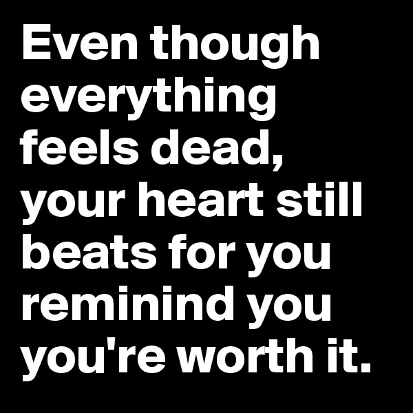 Even though everything feels dead, your heart still beats for you reminind you you're worth it.