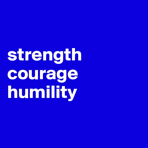 strength courage humility