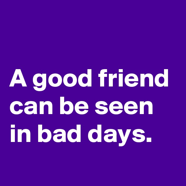 A good friend can be seen in bad days.