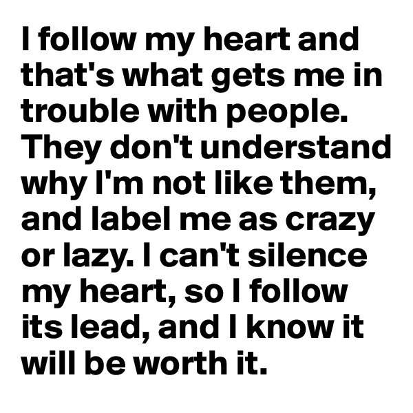 I follow my heart and that's what gets me in trouble with people.  They don't understand why I'm not like them, and label me as crazy or lazy. I can't silence my heart, so I follow its lead, and I know it will be worth it.