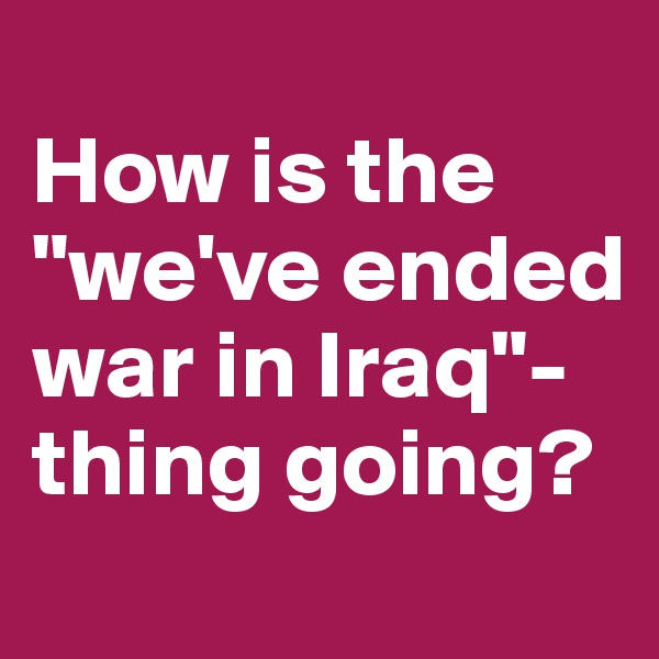 "How is the ""we've ended war in Iraq""-thing going?"