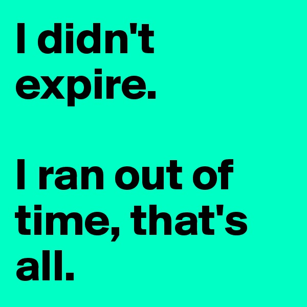 I didn't expire.  I ran out of time, that's all.