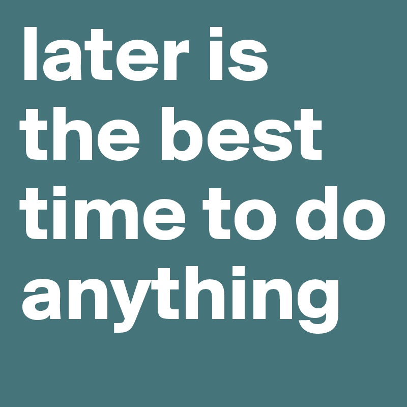 later is the best time to do anything