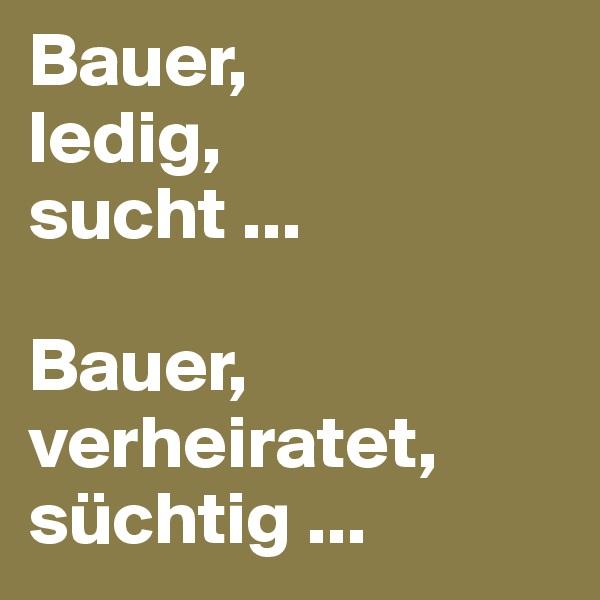 Bauer,  ledig,  sucht ...  Bauer,  verheiratet,  süchtig ...