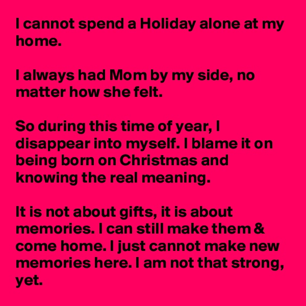 I cannot spend a Holiday alone at my home.  I always had Mom by my side, no matter how she felt.   So during this time of year, I disappear into myself. I blame it on being born on Christmas and knowing the real meaning.  It is not about gifts, it is about memories. I can still make them & come home. I just cannot make new memories here. I am not that strong, yet.
