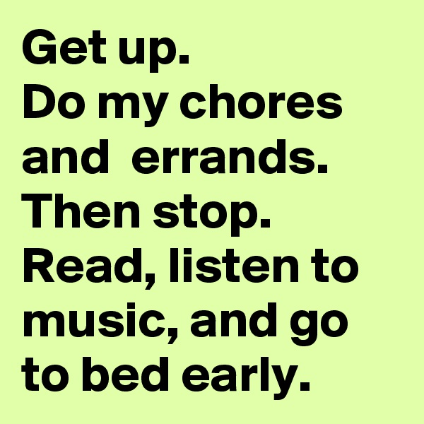 Get up.  Do my chores and  errands. Then stop. Read, listen to music, and go to bed early.