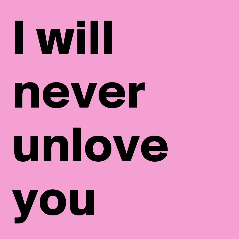 I will never unlove you