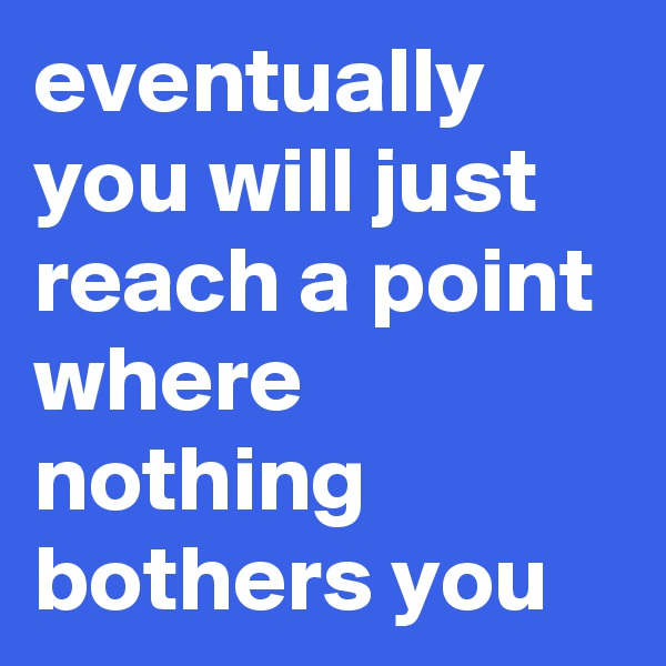 eventually you will just reach a point where nothing bothers you