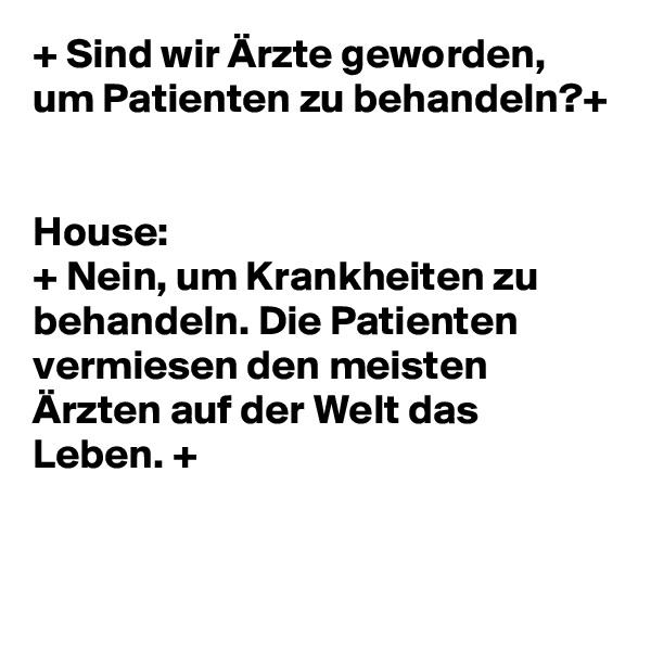 + Sind wir Ärzte geworden, um Patienten zu behandeln?+   House:  + Nein, um Krankheiten zu behandeln. Die Patienten vermiesen den meisten Ärzten auf der Welt das Leben. +